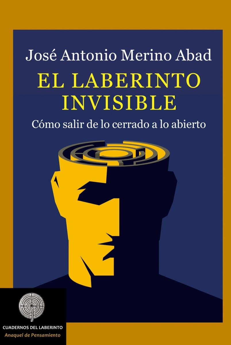 El laberinto invisible cómo salir de lo cerrado a lo abierto, de José Antonio Merino Abad
